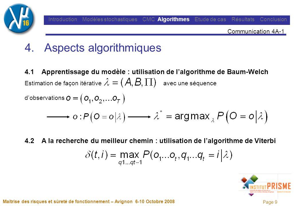 Page 9 Maîtrise des risques et sûreté de fonctionnement – Avignon 6-10 Octobre 2008 Introduction Modèles stochastiques CMC Algorithmes Etude de cas Résultats Conclusion 4.Aspects algorithmiques 4.1 Apprentissage du modèle : utilisation de lalgorithme de Baum-Welch Estimation de façon itérative avec une séquence dobservations 4.2 A la recherche du meilleur chemin : utilisation de lalgorithme de Viterbi Communication 4A-1