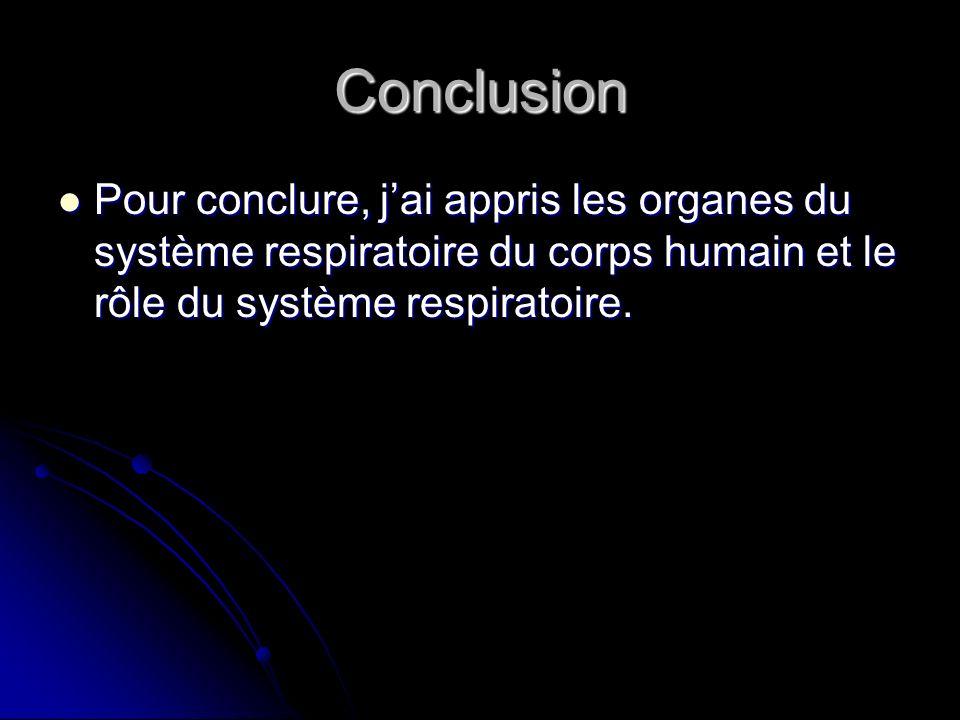 Conclusion Pour conclure, jai appris les organes du système respiratoire du corps humain et le rôle du système respiratoire. Pour conclure, jai appris