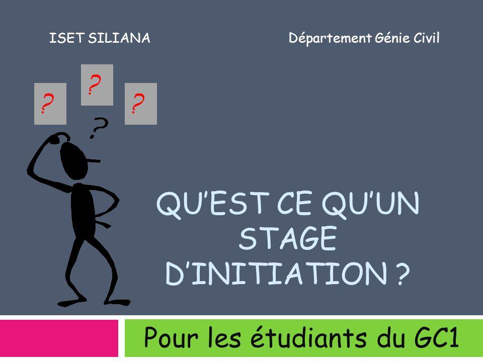 QUEST CE QUUN STAGE DINITIATION ? Pour les étudiants du GC1 ?? ? ISET SILIANADépartement Génie Civil