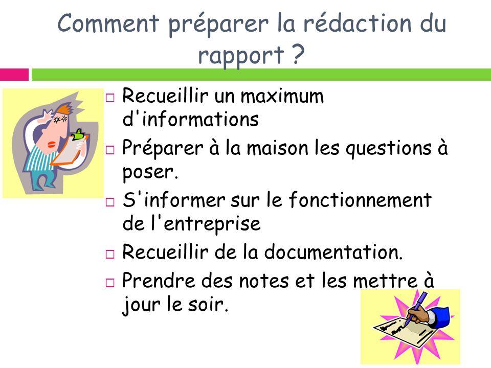Comment préparer la rédaction du rapport ? Recueillir un maximum d'informations Préparer à la maison les questions à poser. S'informer sur le fonction