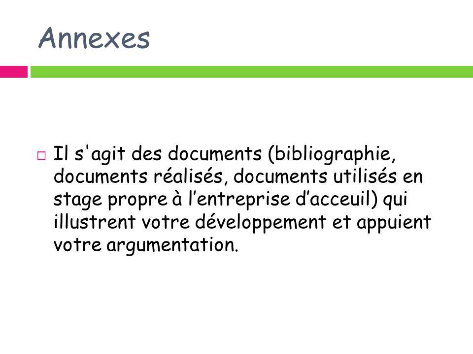 Annexes Il s'agit des documents (bibliographie, documents réalisés, documents utilisés en stage propre à lentreprise dacceuil) qui illustrent votre dé