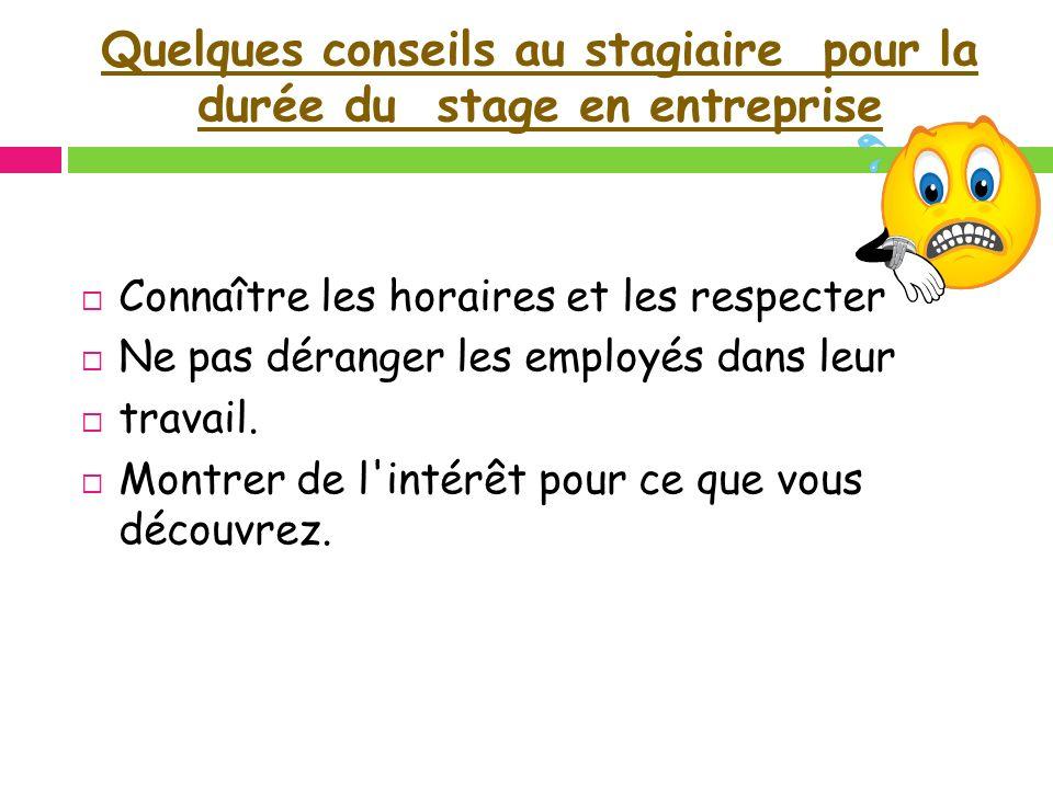 Quelques conseils au stagiaire pour la durée du stage en entreprise Connaître les horaires et les respecter Ne pas déranger les employés dans leur tra