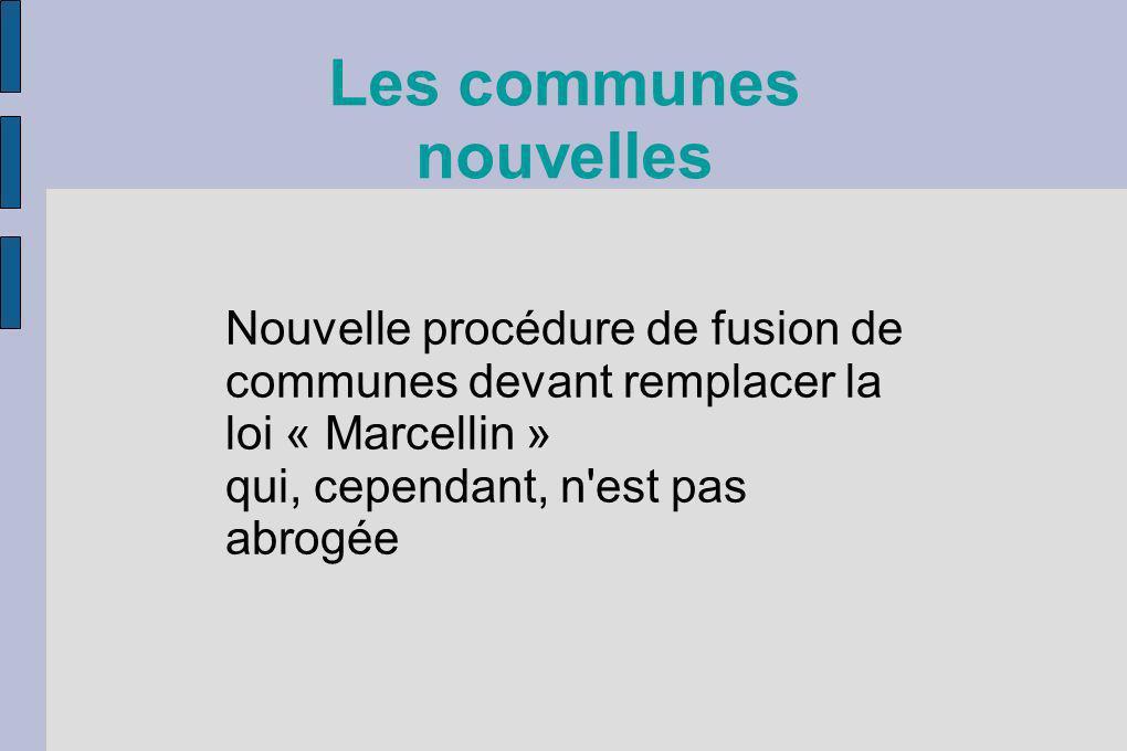 Les communes nouvelles Nouvelle procédure de fusion de communes devant remplacer la loi « Marcellin » qui, cependant, n'est pas abrogée