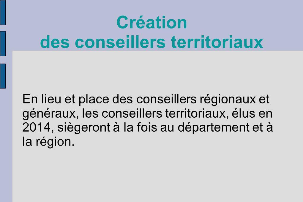 Création des conseillers territoriaux En lieu et place des conseillers régionaux et généraux, les conseillers territoriaux, élus en 2014, siègeront à