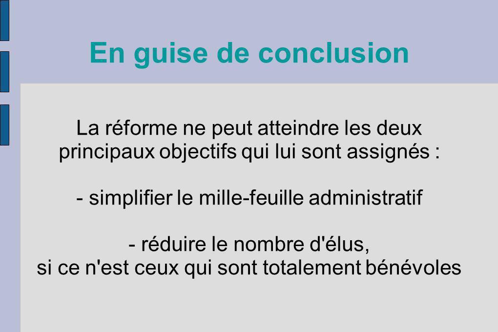 En guise de conclusion La réforme ne peut atteindre les deux principaux objectifs qui lui sont assignés : - simplifier le mille-feuille administratif