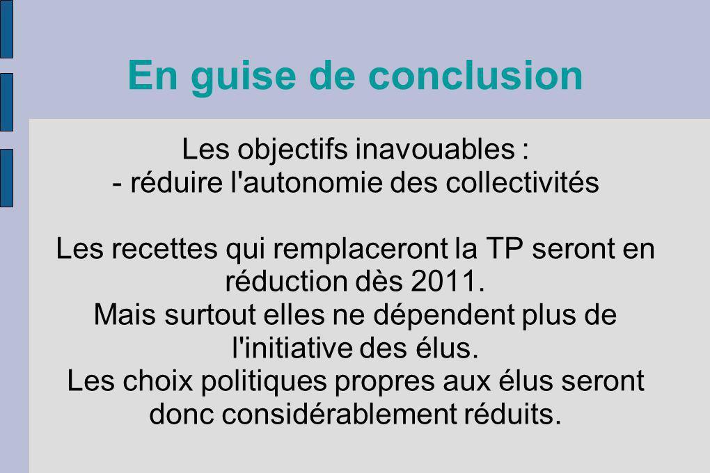 En guise de conclusion Les objectifs inavouables : - réduire l'autonomie des collectivités Les recettes qui remplaceront la TP seront en réduction dès