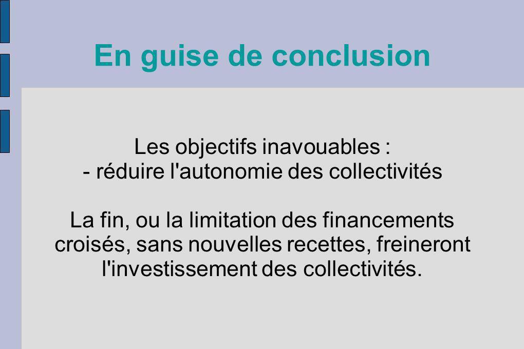 En guise de conclusion Les objectifs inavouables : - réduire l'autonomie des collectivités La fin, ou la limitation des financements croisés, sans nou