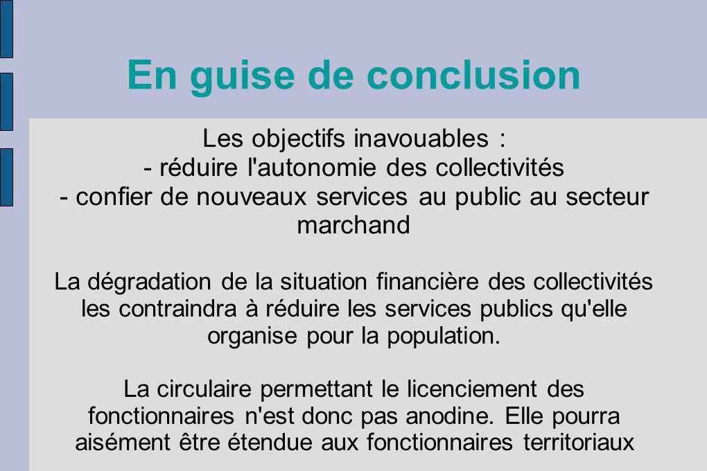 En guise de conclusion Les objectifs inavouables : - réduire l'autonomie des collectivités - confier de nouveaux services au public au secteur marchan