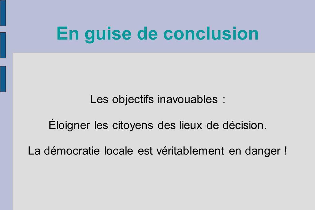 En guise de conclusion Les objectifs inavouables : Éloigner les citoyens des lieux de décision. La démocratie locale est véritablement en danger !