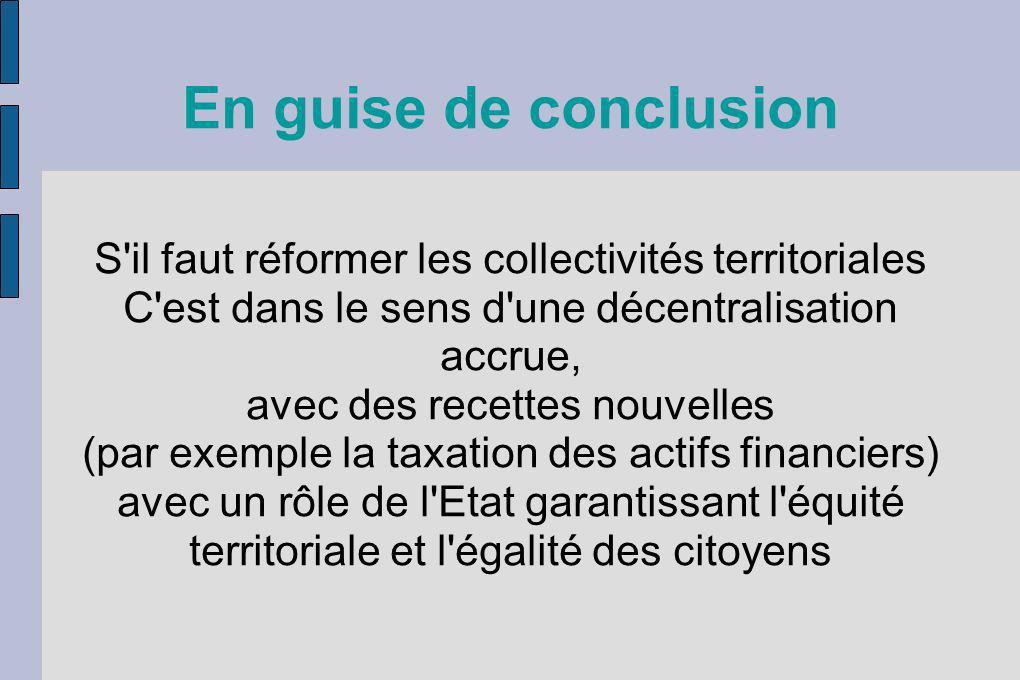 En guise de conclusion S'il faut réformer les collectivités territoriales C'est dans le sens d'une décentralisation accrue, avec des recettes nouvelle