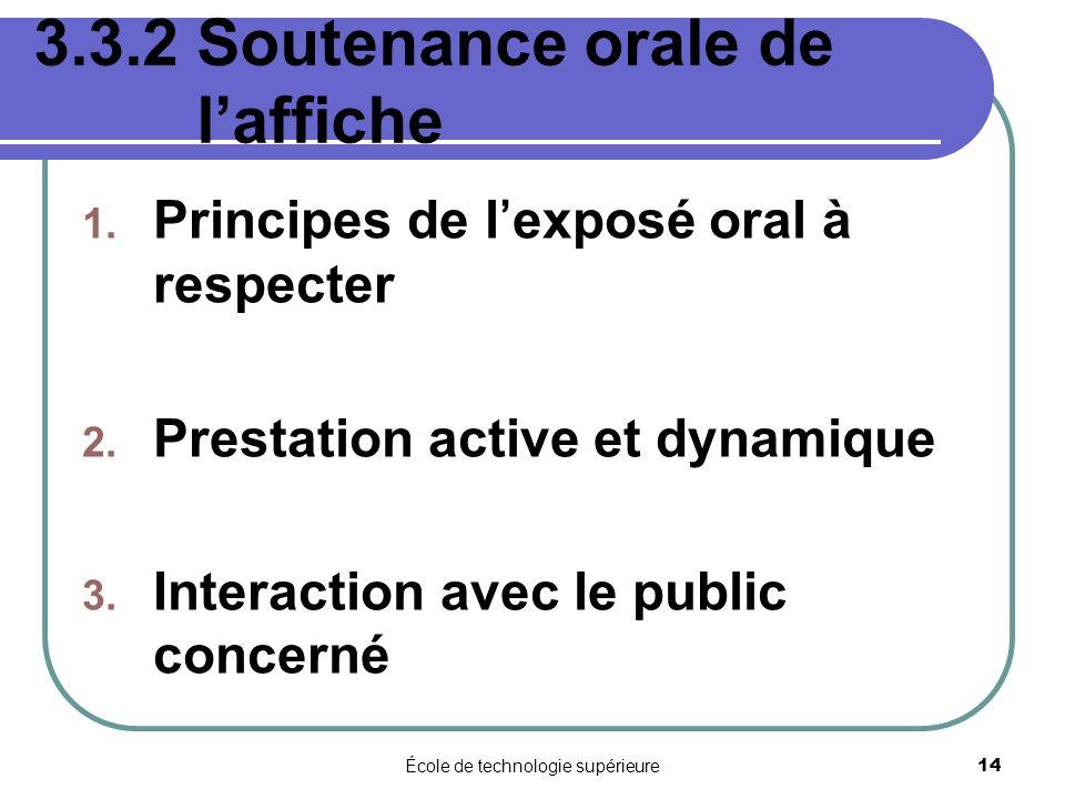 École de technologie supérieure 14 3.3.2 Soutenance orale de laffiche 1. Principes de lexposé oral à respecter 2. Prestation active et dynamique 3. In