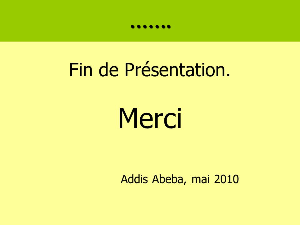 ……. Fin de Présentation. Merci Addis Abeba, mai 2010