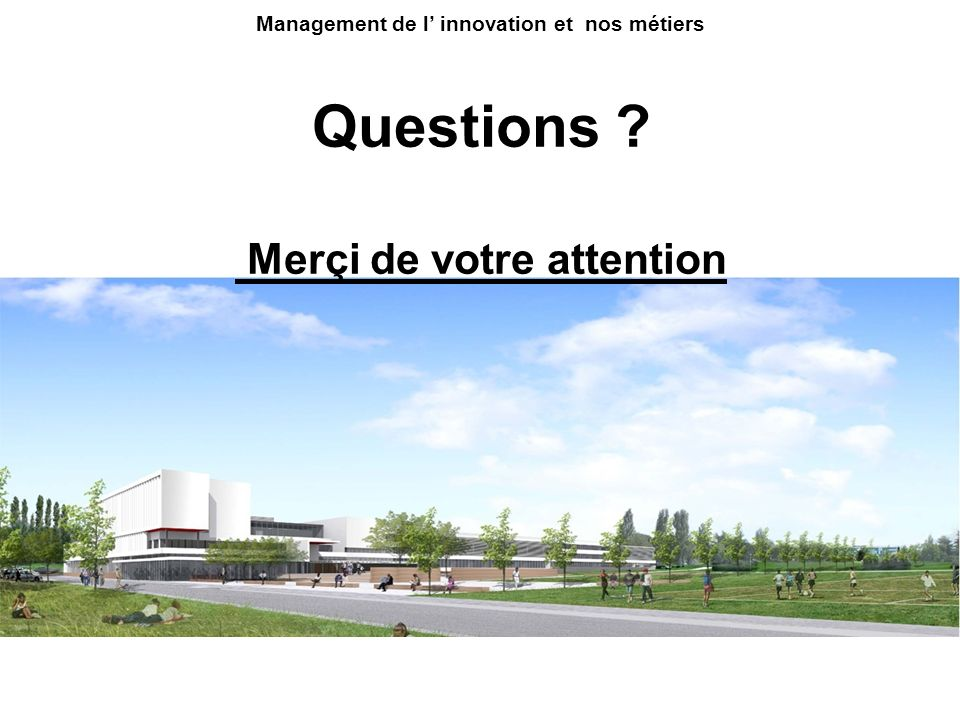 Questions ? Merçi de votre attention Management de l innovation et nos métiers