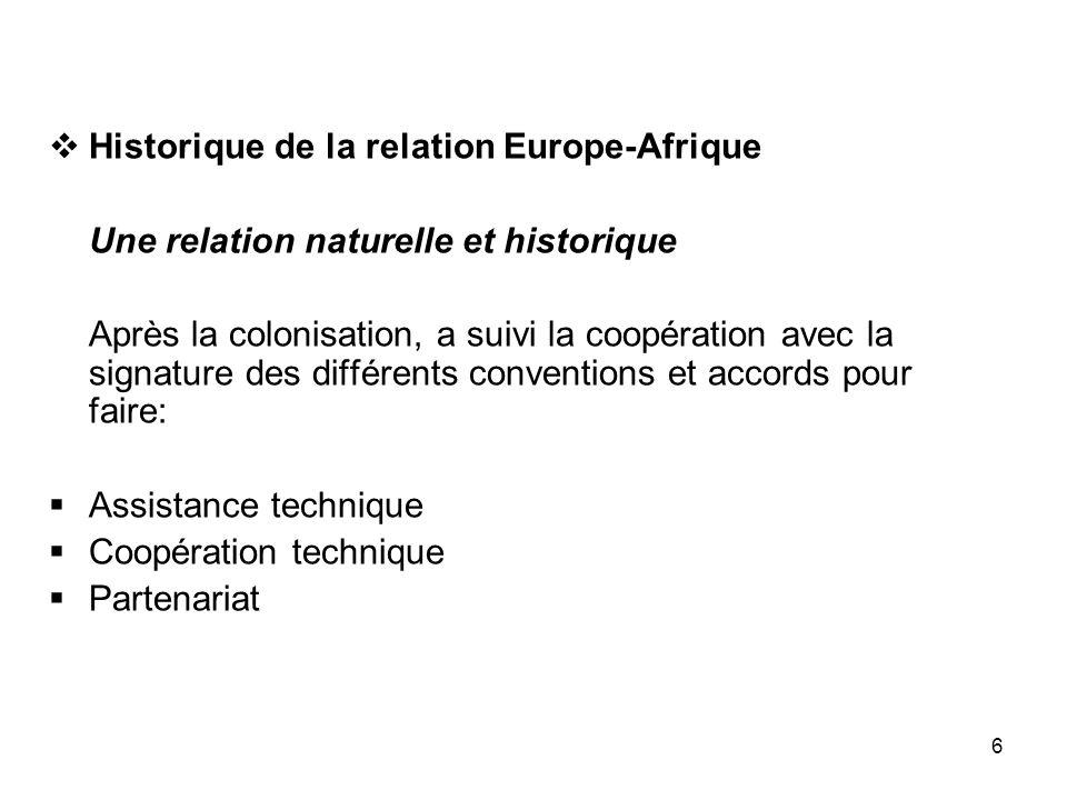 6 Historique de la relation Europe-Afrique Une relation naturelle et historique Après la colonisation, a suivi la coopération avec la signature des di
