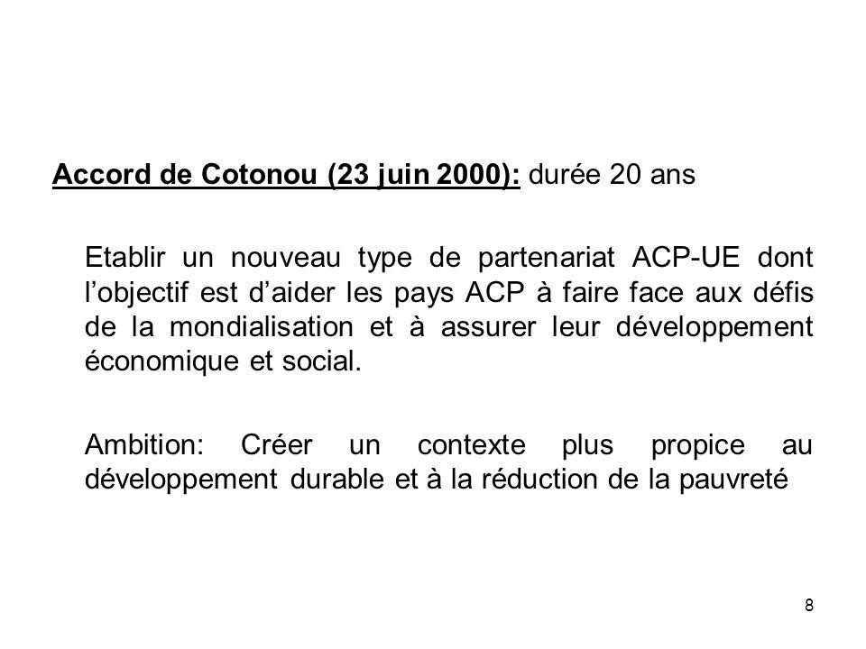 8 Accord de Cotonou (23 juin 2000): durée 20 ans Etablir un nouveau type de partenariat ACP-UE dont lobjectif est daider les pays ACP à faire face aux
