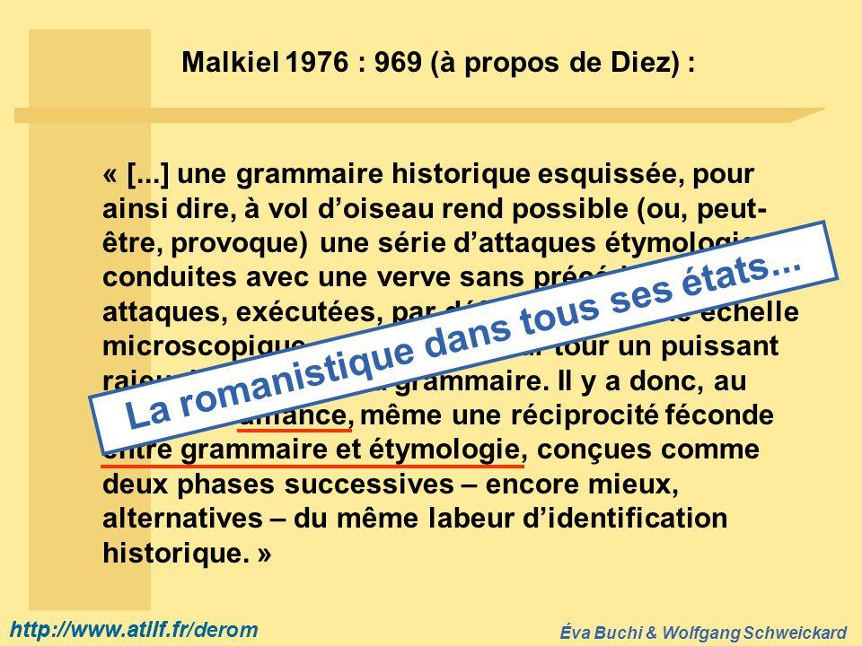 http://www.atilf.fr Éva Buchi & Wolfgang Schweickard http://www.atilf.fr/derom Malkiel 1976 : 969 (à propos de Diez) : « [...] une grammaire historiqu