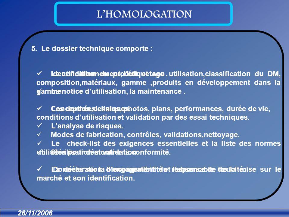 26/11/2006 LHOMOLOGATION 5. Le dossier technique comporte : Identification du produit et son utilisation,classification du DM, composition,matériaux,