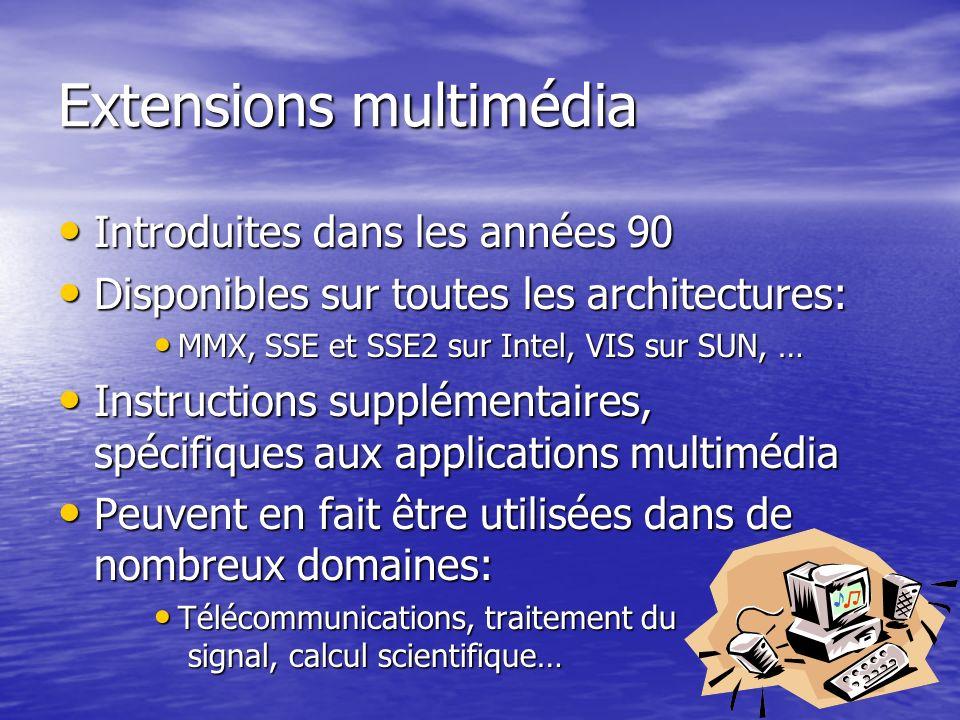 Extensions multimédia Introduites dans les années 90 Introduites dans les années 90 Disponibles sur toutes les architectures: Disponibles sur toutes les architectures: MMX, SSE et SSE2 sur Intel, VIS sur SUN, … MMX, SSE et SSE2 sur Intel, VIS sur SUN, … Instructions supplémentaires, spécifiques aux applications multimédia Instructions supplémentaires, spécifiques aux applications multimédia Peuvent en fait être utilisées dans de nombreux domaines: Peuvent en fait être utilisées dans de nombreux domaines: Télécommunications, traitement du signal, calcul scientifique… Télécommunications, traitement du signal, calcul scientifique…
