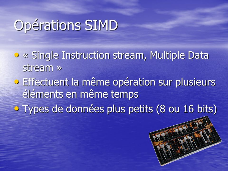 Opérations SIMD « Single Instruction stream, Multiple Data stream » « Single Instruction stream, Multiple Data stream » Effectuent la même opération s