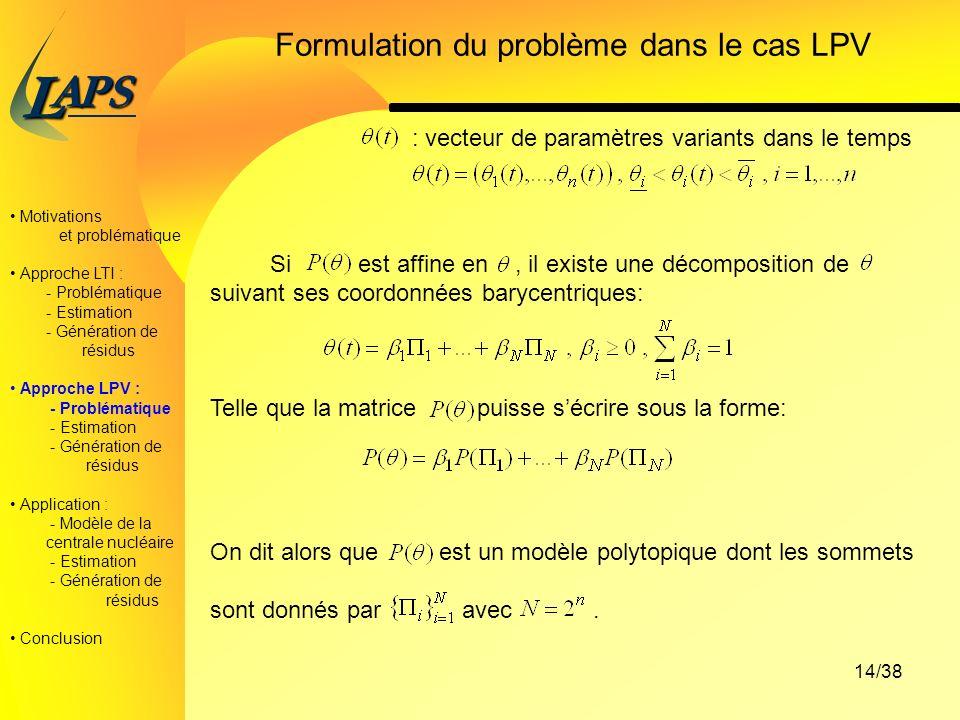 PAS L 14/38 Formulation du problème dans le cas LPV : vecteur de paramètres variants dans le temps Si est affine en, il existe une décomposition de suivant ses coordonnées barycentriques: Telle que la matrice puisse sécrire sous la forme: On dit alors que est un modèle polytopique dont les sommets sont donnés par avec.