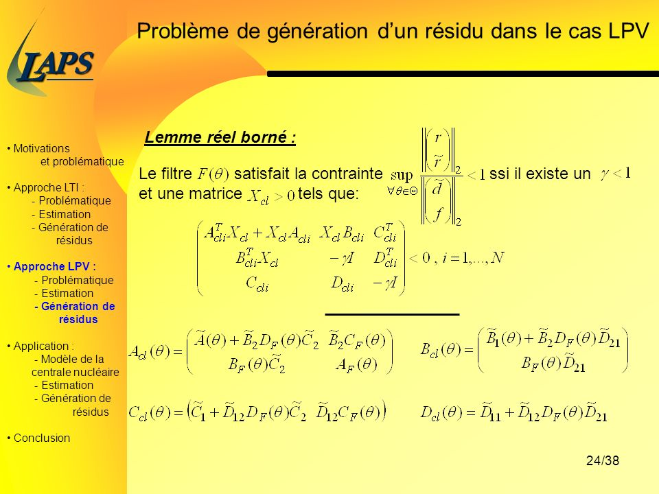 PAS L 24/38 Problème de génération dun résidu dans le cas LPV Lemme réel borné : Le filtre satisfait la contrainte ssi il existe un et une matrice tels que: Motivations et problématique Approche LTI : - Problématique - Estimation - Génération de résidus Approche LPV : - Problématique - Estimation - Génération de résidus Application : - Modèle de la centrale nucléaire - Estimation - Génération de résidus Conclusion