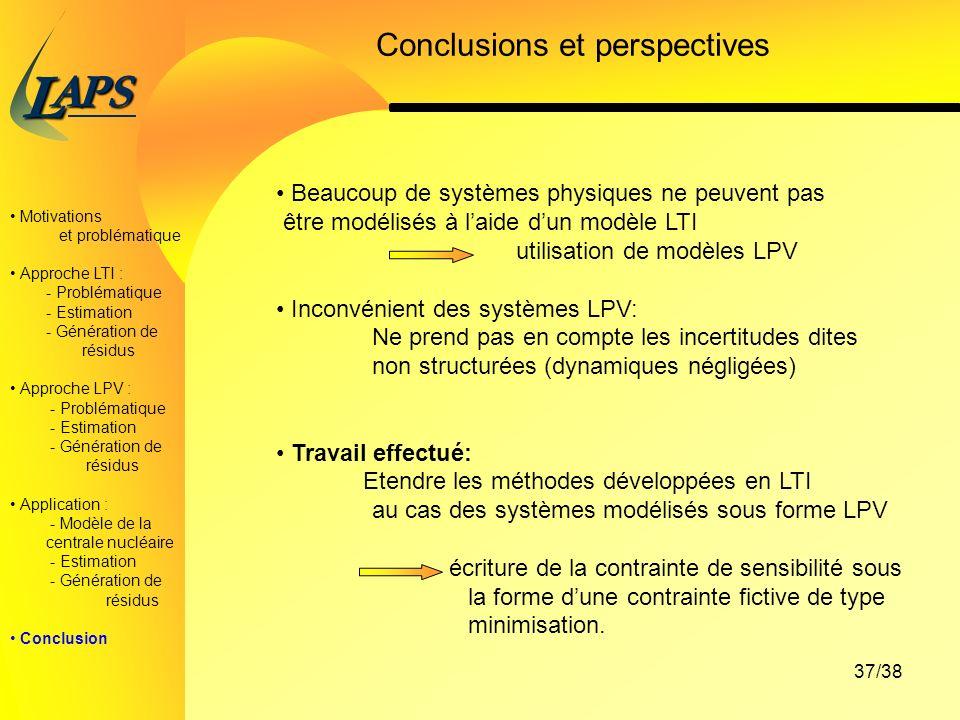 PAS L 37/38 Motivations et problématique Approche LTI : - Problématique - Estimation - Génération de résidus Approche LPV : - Problématique - Estimation - Génération de résidus Application : - Modèle de la centrale nucléaire - Estimation - Génération de résidus Conclusion Conclusions et perspectives Beaucoup de systèmes physiques ne peuvent pas être modélisés à laide dun modèle LTI utilisation de modèles LPV Inconvénient des systèmes LPV: Ne prend pas en compte les incertitudes dites non structurées (dynamiques négligées) Travail effectué: Etendre les méthodes développées en LTI au cas des systèmes modélisés sous forme LPV écriture de la contrainte de sensibilitésous la forme dune contrainte fictive de type minimisation.