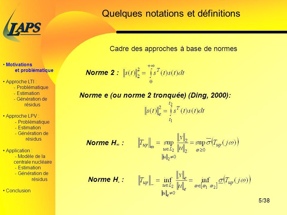 PAS L 5/38 Motivations et problématique Approche LTI : - Problématique - Estimation - Génération de résidus Approche LPV : - Problématique - Estimation - Génération de résidus Application : - Modèle de la centrale nucléaire - Estimation - Génération de résidus Conclusion Quelques notations et définitions Norme 2 : Norme e (ou norme 2 tronquée) (Ding, 2000): Norme H : Norme H - : Cadre des approches à base de normes