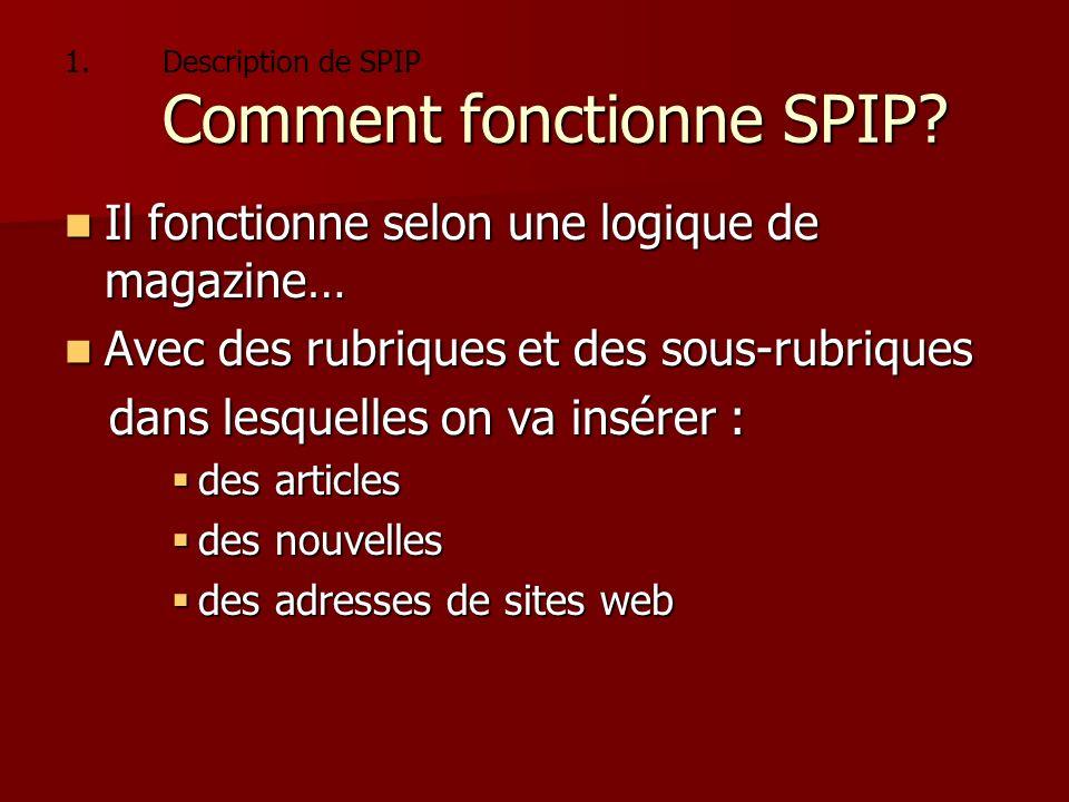 1. Comment fonctionne SPIP? 1.Description de SPIP Comment fonctionne SPIP? Il fonctionne selon une logique de magazine… Il fonctionne selon une logiqu