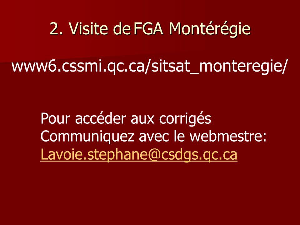 2. Visite deFGA Montérégie 2. Visite de FGA Montérégie www6.cssmi.qc.ca/sitsat_monteregie/ Pour accéder aux corrigés Communiquez avec le webmestre: La