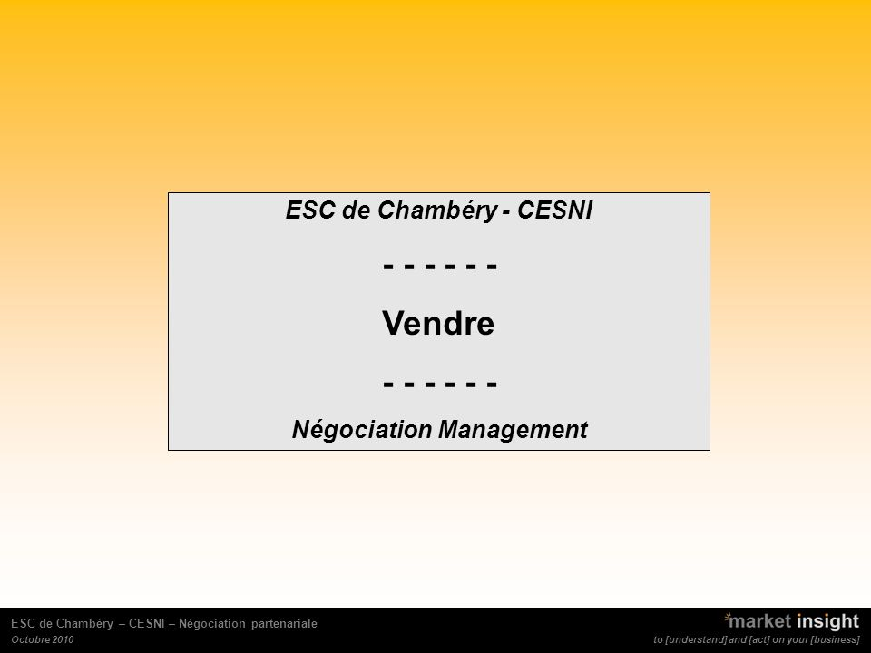 to [understand] and [act] on your [business] ESC de Chambéry – CESNI – Négociation partenariale Octobre 2010 ESC de Chambéry - CESNI - - - Vendre - -