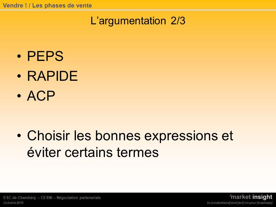 to [understand] and [act] on your [business] Octobre 2010 ESC de Chambéry – CESNI – Négociation partenariale Largumentation 2/3 PEPS RAPIDE ACP Choisir les bonnes expressions et éviter certains termes Vendre .
