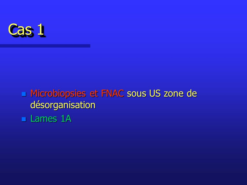 Cas 1 n Microbiopsies et FNAC sous US zone de désorganisation n Lames 1A