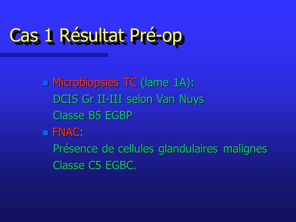 n Microbiopsies TC (lame 1A): DCIS Gr II-III selon Van Nuys DCIS Gr II-III selon Van Nuys Classe B5 EGBP Classe B5 EGBP n FNAC: Présence de cellules glandulaires malignes Présence de cellules glandulaires malignes Classe C5 EGBC.