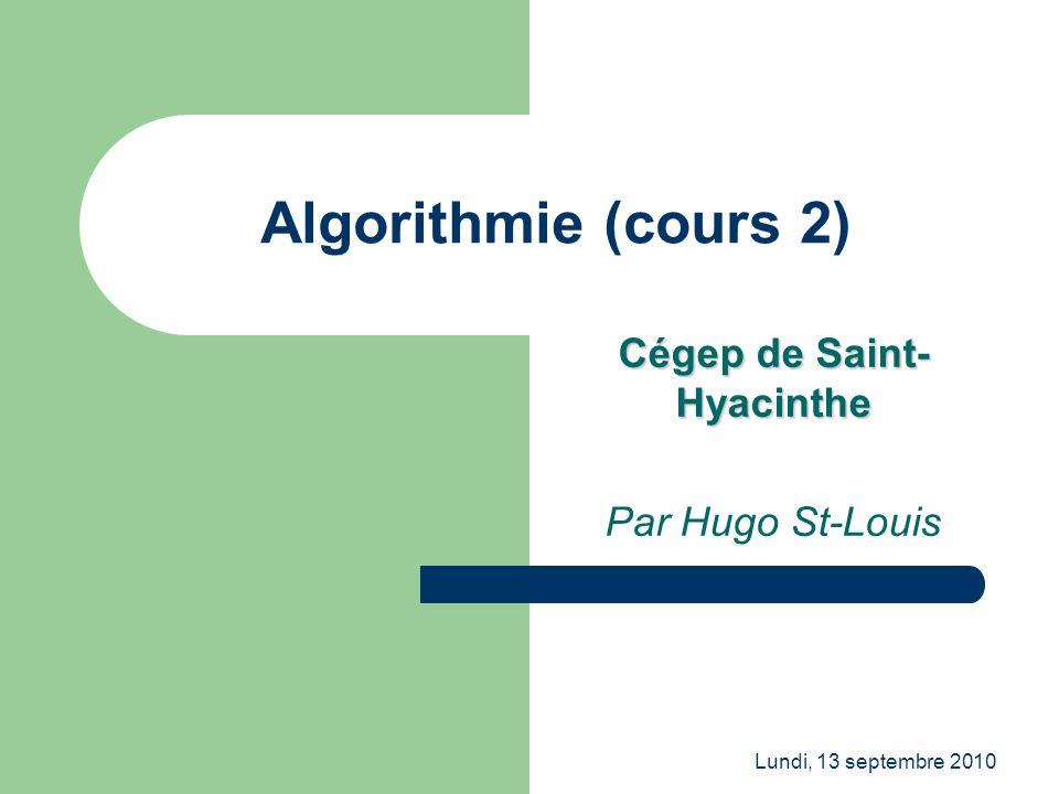 Lundi, 13 septembre 2010 Algorithmie (cours 2) Cégep de Saint- Hyacinthe Par Hugo St-Louis