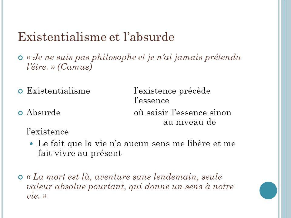 Existentialisme et labsurde « Je ne suis pas philosophe et je nai jamais prétendu lêtre. » (Camus) Existentialisme lexistence précède lessence Absurde