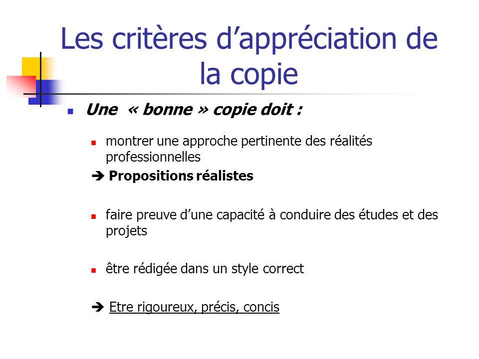 Les critères dappréciation de la copie Une « bonne » copie doit : montrer une approche pertinente des réalités professionnelles Propositions réalistes