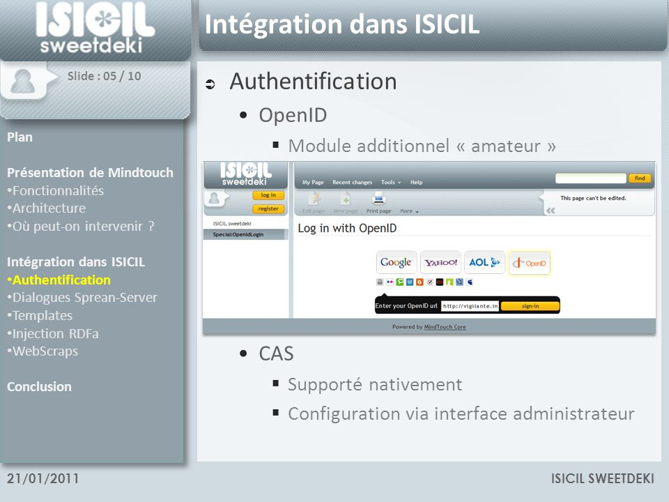 ISICIL SWEETDEKI21/01/2011 Intégration dans ISICIL Authentification OpenID Module additionnel « amateur » CAS Supporté nativement Configuration via interface administrateur Plan Présentation de Mindtouch Fonctionnalités Architecture Où peut-on intervenir .