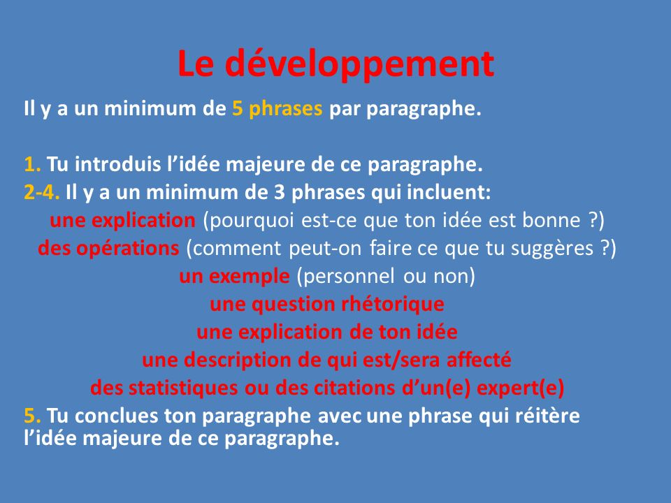 Le développement Il y a un minimum de 5 phrases par paragraphe. 1. Tu introduis lidée majeure de ce paragraphe. 2-4. Il y a un minimum de 3 phrases qu