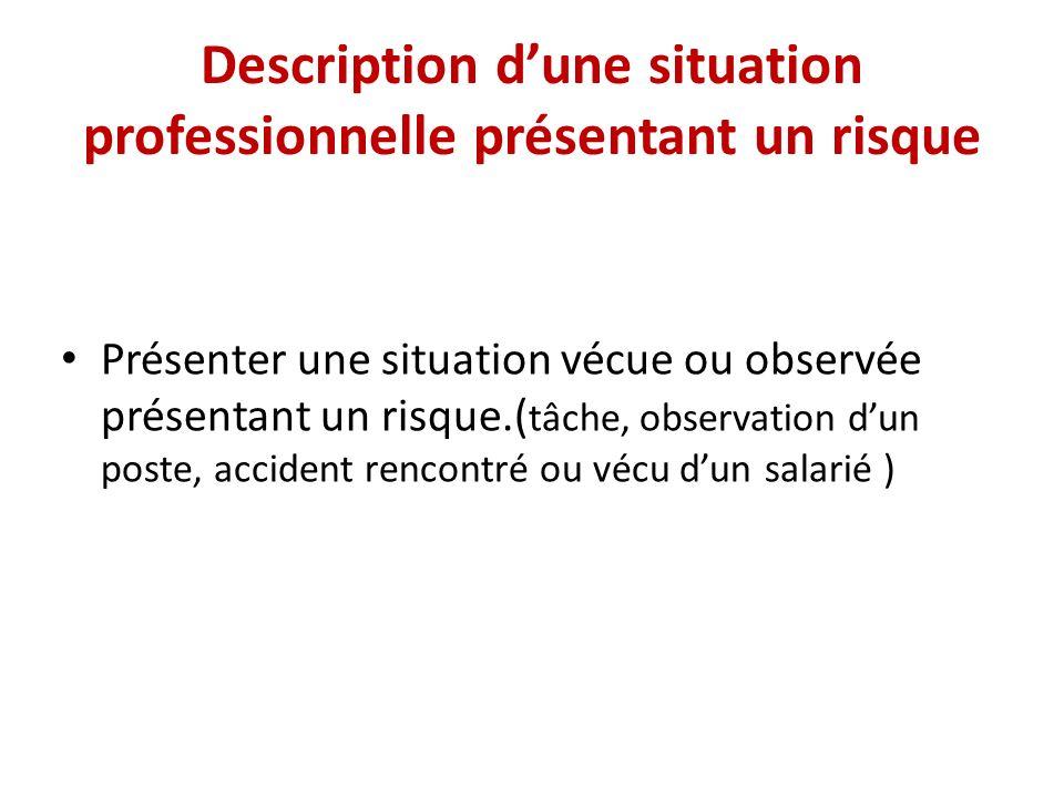 Description dune situation professionnelle présentant un risque Présenter une situation vécue ou observée présentant un risque.( tâche, observation dun poste, accident rencontré ou vécu dun salarié )