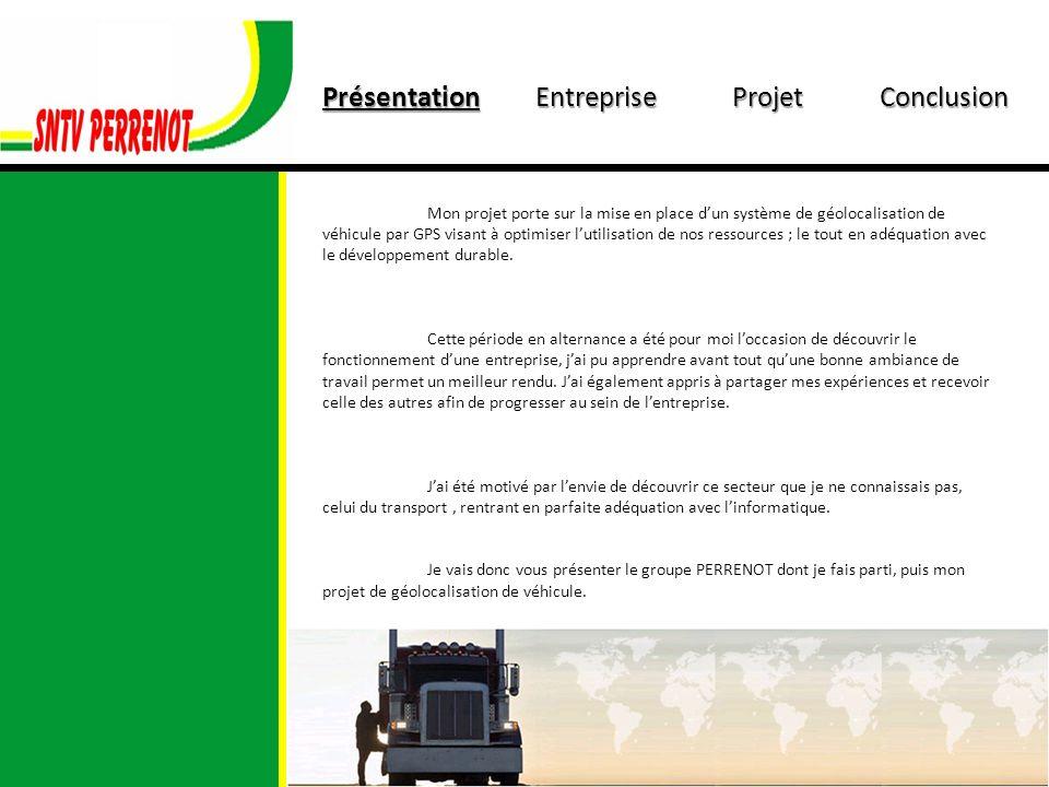 PrésentationEntrepriseProjetConclusion Mon projet porte sur la mise en place dun système de géolocalisation de véhicule par GPS visant à optimiser lutilisation de nos ressources ; le tout en adéquation avec le développement durable.