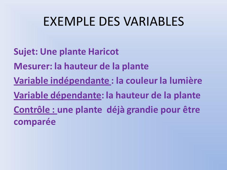 EXEMPLE DES VARIABLES Sujet: Une plante Haricot Mesurer: la hauteur de la plante Variable indépendante : la couleur la lumière Variable dépendante: la