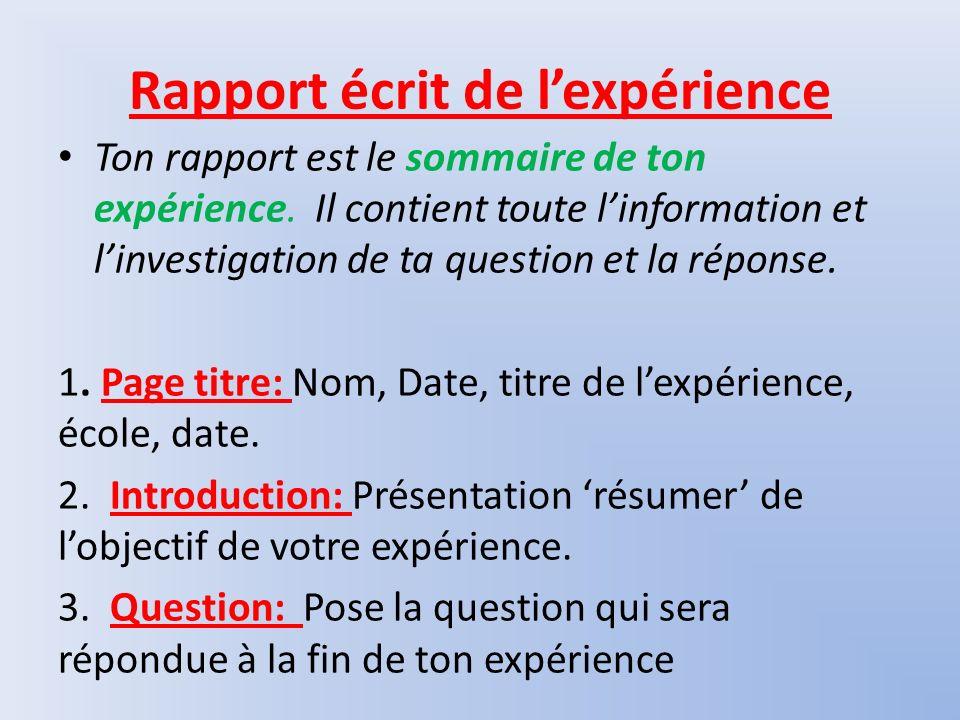 Rapport écrit de lexpérience Ton rapport est le sommaire de ton expérience. Il contient toute linformation et linvestigation de ta question et la répo