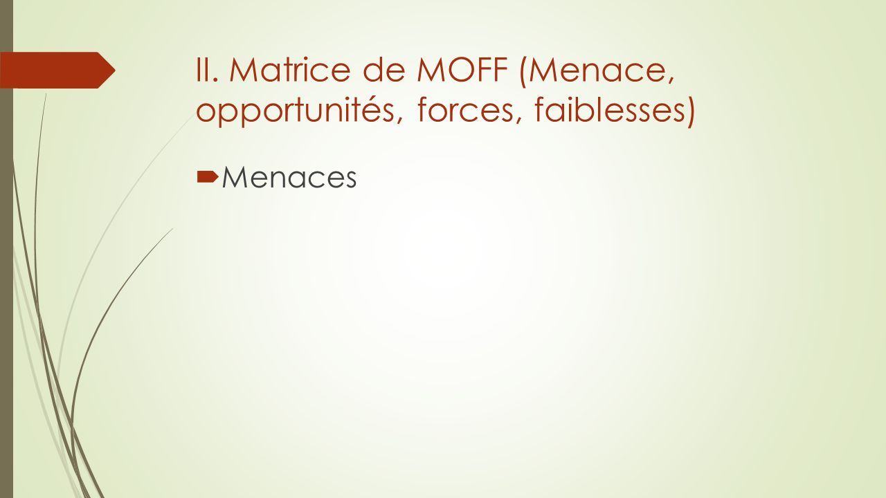 II. Matrice de MOFF (Menace, opportunités, forces, faiblesses) Menaces