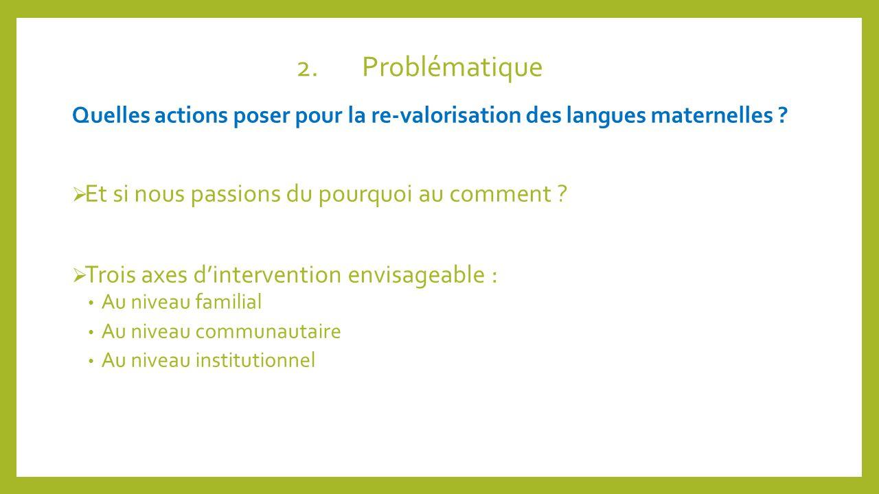 2.Problématique Quelles actions poser pour la re-valorisation des langues maternelles ? Et si nous passions du pourquoi au comment ? Trois axes dinter