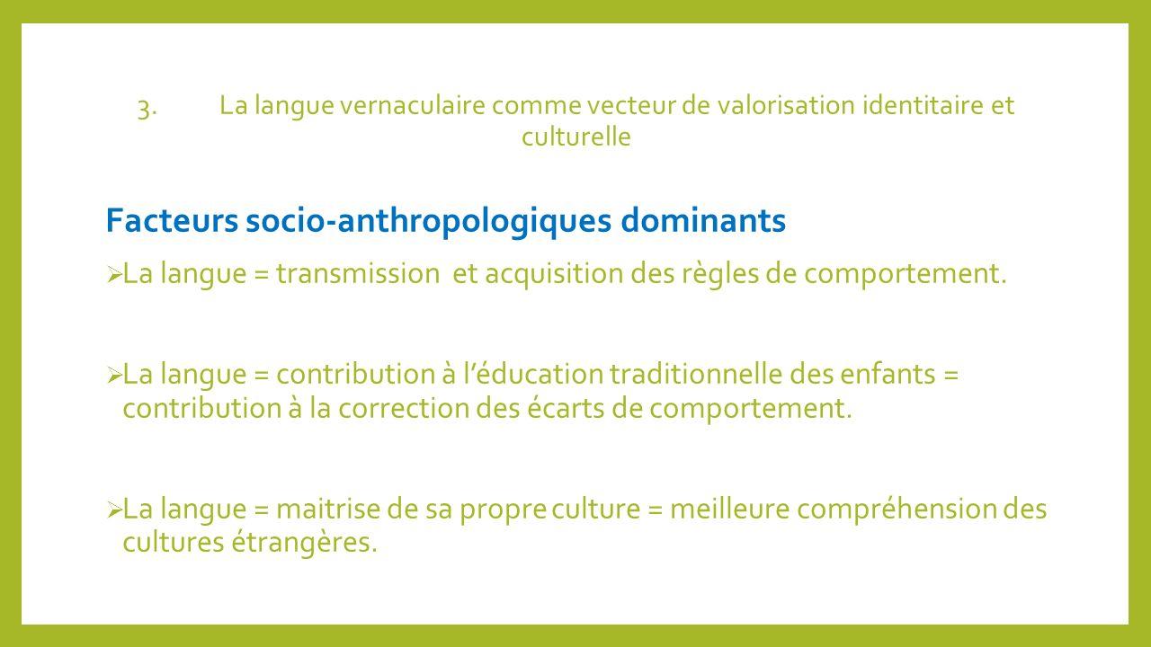 3.La langue vernaculaire comme vecteur de valorisation identitaire et culturelle Facteurs socio-anthropologiques dominants La langue = transmission et