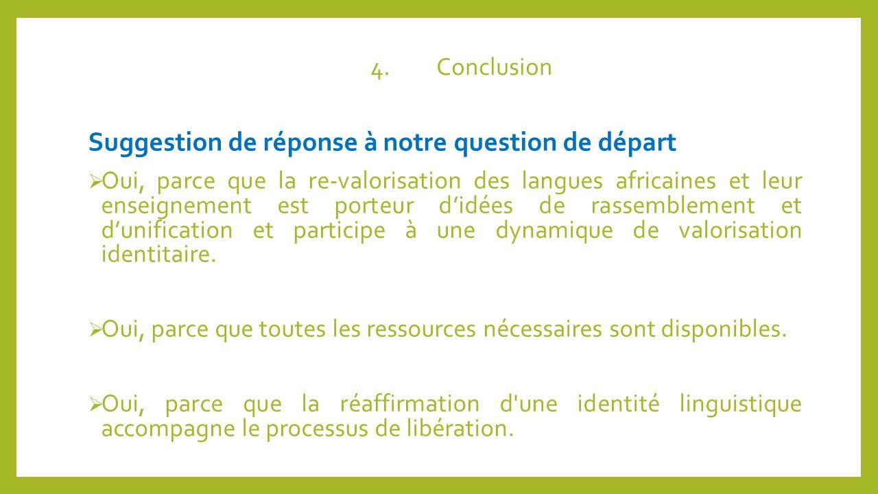 4.Conclusion Suggestion de réponse à notre question de départ Oui, parce que la re-valorisation des langues africaines et leur enseignement est porteu