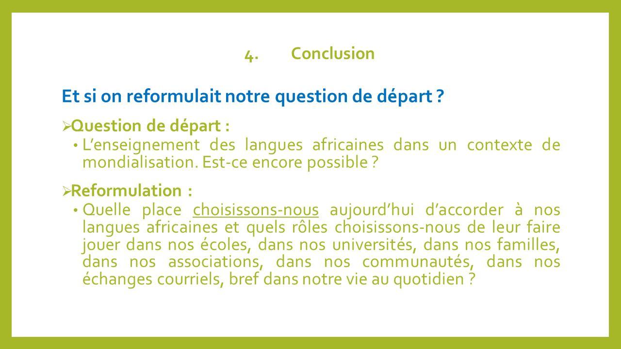4.Conclusion Et si on reformulait notre question de départ ? Question de départ : Lenseignement des langues africaines dans un contexte de mondialisat