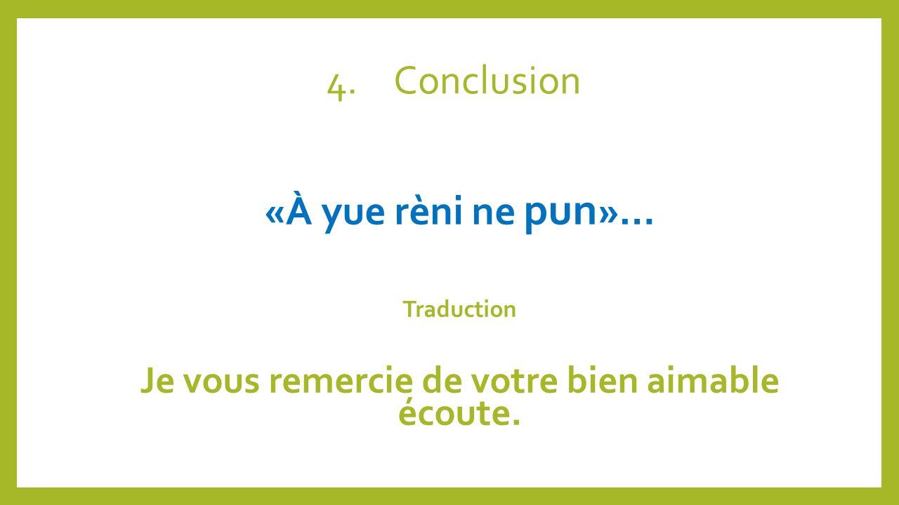 4.Conclusion «À yue rèni ne pun »… Traduction Je vous remercie de votre bien aimable écoute.