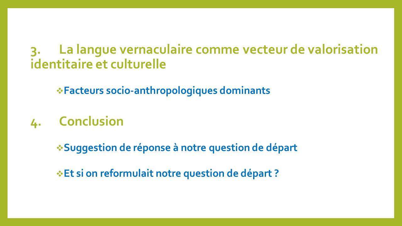 3.La langue vernaculaire comme vecteur de valorisation identitaire et culturelle Facteurs socio-anthropologiques dominants 4.Conclusion Suggestion de