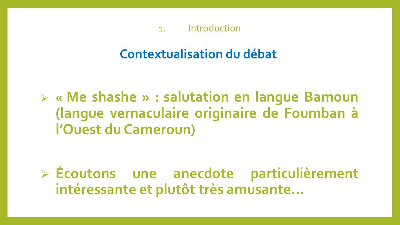 1.Introduction Contextualisation du débat « Me shashe » : salutation en langue Bamoun (langue vernaculaire originaire de Foumban à lOuest du Cameroun)